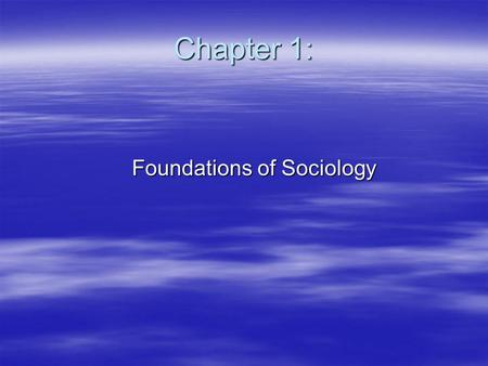 Chapter 1: Foundations of Sociology Foundations of Sociology.