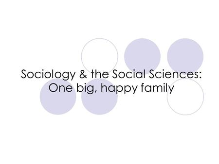 Sociology & the Social Sciences: One big, happy family.