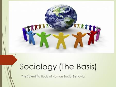 Sociology (The Basis) The Scientific Study of Human Social Behavior.