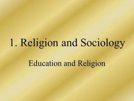 1. Religion and Sociology Education and Religion.