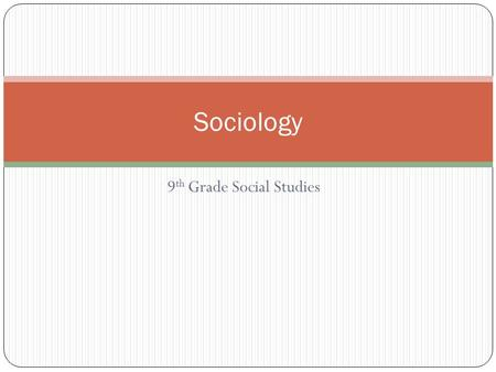 9 th Grade Social Studies Sociology. What is sociology? Sociology is the study of people in groups.