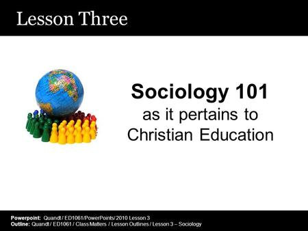 Lesson Three Sociology 101 as it pertains to Christian Education Powerpoint: Quandt / ED1061/PowerPoints/ 2010 Lesson 3 Outline: Quandt / ED1061 / Class.