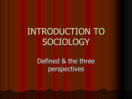 INTRODUCTION TO SOCIOLOGY Defined & the three perspectives.