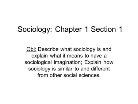 Sociology: Chapter 1 Section 1 Obj: Describe what sociology is and explain what it means to have a sociological imagination; Explain how sociology is similar.