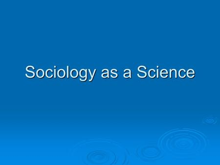 "Sociology as a Science. Natural Sciences  Biology and Chemistry are probably the first subjects which spring to mind when considering ""what is science"""