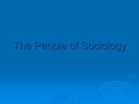 "The People of Sociology. Auguste Comte (1798-1857, French)  Coined the term ""sociology"" Theory- Societies contain social statics (forces for social order."