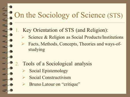 On the Sociology of Science (STS) 1. Key Orientation of STS (and Religion):  Science & Religion as Social Products/Institutions  Facts, Methods, Concepts,