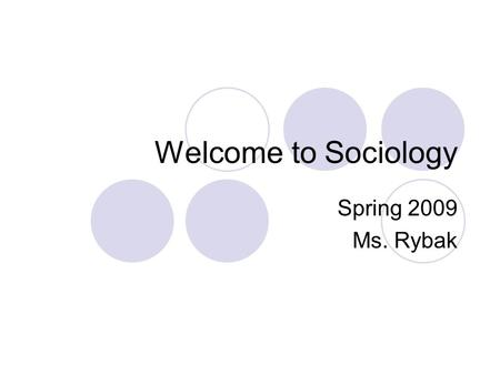 Welcome to Sociology Spring 2009 Ms. Rybak. Welcome Letter What your syllabus contains:  Course information and requirements  Day-to-Day Procedures.