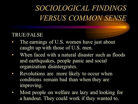 SOCIOLOGICAL FINDINGS VERSUS COMMON SENSE TRUE/FALSE The earnings of U.S. women have just about caught up with those of U.S. men. When faced with a natural.
