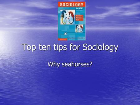 Top ten tips for Sociology Why seahorses?. Number 1 – What is Sociology? Socialisation is the key word Socialisation is the key word This is the process.
