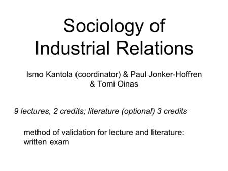 Sociology of Industrial Relations Ismo Kantola (coordinator) & Paul Jonker-Hoffren & Tomi Oinas 9 lectures, 2 credits; literature (optional) 3 credits.