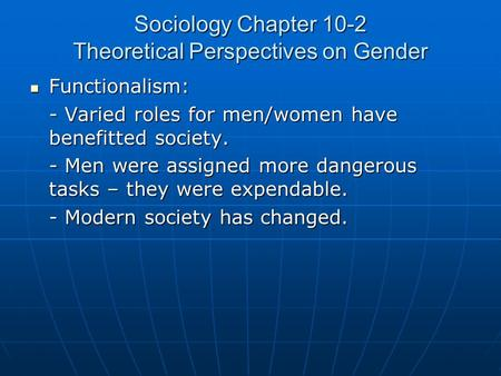 Sociology Chapter 10-2 Theoretical Perspectives on Gender Functionalism: Functionalism: - Varied roles for men/women have benefitted society. - Men were.