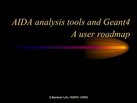 G.Barrand / LAL / IN2P3 / CNRS AIDA analysis tools and Geant4 A user roadmap.