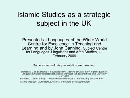 Islamic Studies as a strategic subject in the UK Presented at Languages of the Wider World Centre for Excellence in Teaching and Learning and by John Canning,