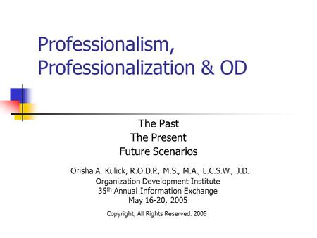Professionalism, Professionalization & OD The Past The Present Future Scenarios Organization Development Institute 35 th Annual Information Exchange May.