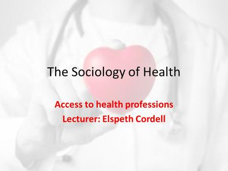 The Sociology of Health Access to health professions Lecturer: Elspeth Cordell.