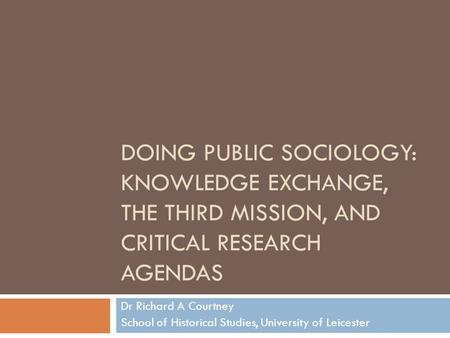 DOING PUBLIC SOCIOLOGY: KNOWLEDGE EXCHANGE, THE THIRD MISSION, AND CRITICAL RESEARCH AGENDAS Dr Richard A Courtney School of Historical Studies, University.
