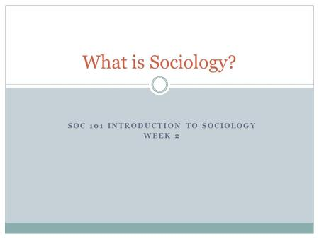 SOC 101 INTRODUCTION TO SOCIOLOGY WEEK 2 What is Sociology?