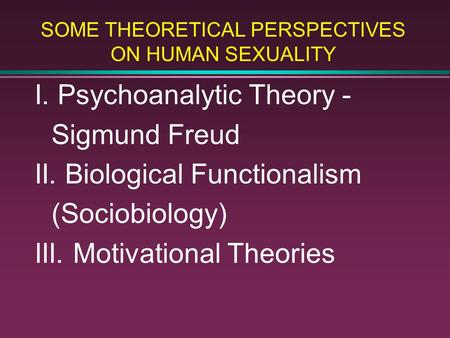 SOME THEORETICAL PERSPECTIVES ON HUMAN SEXUALITY I. Psychoanalytic Theory - Sigmund Freud II. Biological Functionalism (Sociobiology) III. Motivational.