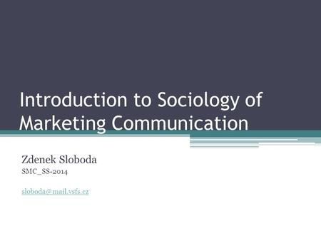 Introduction to Sociology of Marketing Communication Zdenek Sloboda SMC_SS-2014