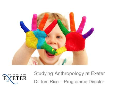 Studying Anthropology at Exeter Dr Tom Rice – Programme Director.