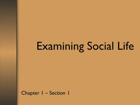 Examining Social Life Chapter 1 – Section 1. –Sociology studies human society and social behavior –Social Science study human social behavior and functions.