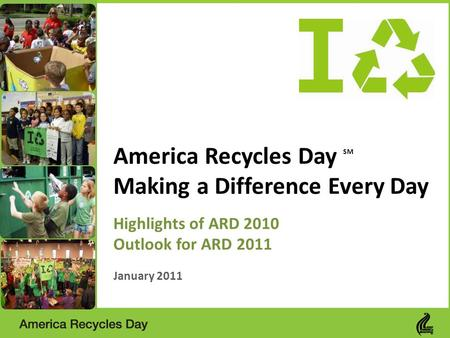 America Recycles Day SM Making a Difference Every Day Highlights of ARD 2010 Outlook for ARD 2011 January 2011.