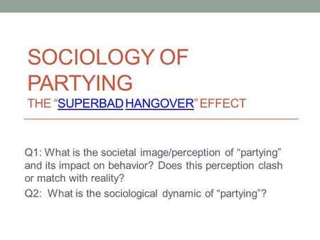 "SOCIOLOGY OF PARTYING THE ""SUPERBAD HANGOVER"" EFFECTSUPERBADHANGOVER Q1: What is the societal image/perception of ""partying"" and its impact on behavior?"