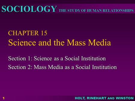 THE STUDY OF HUMAN RELATIONSHIPS SOCIOLOGY HOLT, RINEHART AND WINSTON 1 CHAPTER 15 Science and the Mass Media Section 1: Science as a Social Institution.