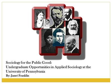 Sociology for the Public Good: Undergraduate Opportunities in Applied Sociology at the University of Pennsylvania By: Janeé Franklin.