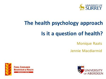The health psychology approach Is it a question of health? Monique Raats Jennie Macdiarmid.