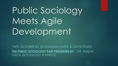 Public Sociology Meets Agile Development TAPS, OCTOBER 30, 2014 (ANISHA DATTA & DAVID THUSS) THE PUBLIC SOCIOLOGY PART PRESENTED BY - DR. ANISHA DATTA.