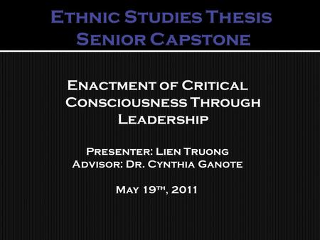 Enactment of Critical Consciousness Through Leadership Presenter: Lien Truong Advisor: Dr. Cynthia Ganote May 19 th, 2011.