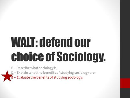 WALT: defend our choice of Sociology. E – Describe what sociology is. D – Explain what the benefits of studying sociology are. B – Evaluate the benefits.