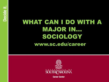 WHAT CAN I DO WITH A MAJOR IN... SOCIOLOGY www.sc.edu/career.