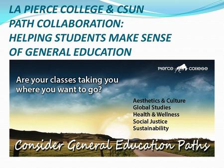 LA PIERCE COLLEGE & CSUN PATH COLLABORATION: HELPING STUDENTS MAKE SENSE OF GENERAL EDUCATION.