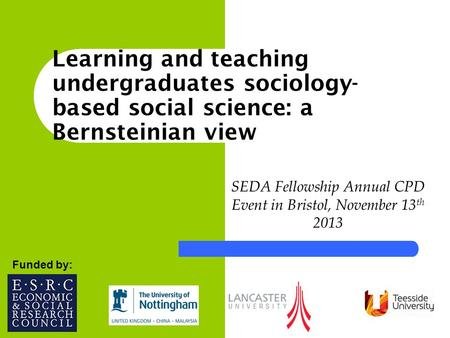 SEDA Fellowship Annual CPD Event in Bristol, November 13 th 2013 Funded by: Learning and teaching undergraduates sociology- based social science: a Bernsteinian.