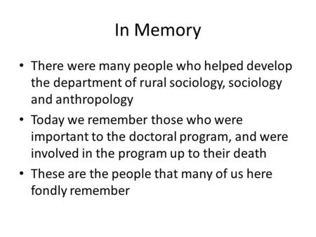 In Memory There were many people who helped develop the department of rural sociology, sociology and anthropology Today we remember those who were important.