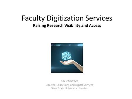 Faculty Digitization Services Raising Research Visibility and Access Ray Uzwyshyn Director, Collections and Digital Services Texas State University Libraries.
