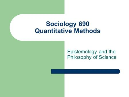 Sociology 690 Quantitative Methods Epistemology and the Philosophy of Science.