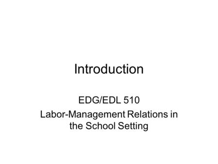 Introduction EDG/EDL 510 Labor-Management Relations in the School Setting.