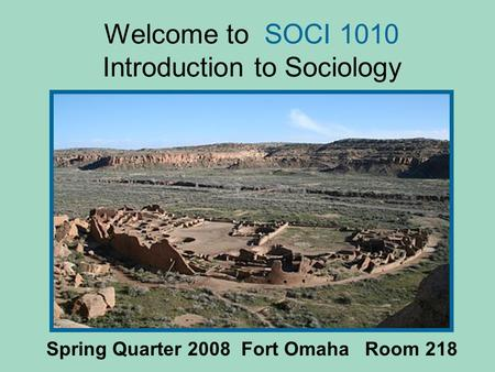 Welcome to SOCI 1010 Introduction to Sociology Spring Quarter 2008 Fort Omaha Room 218.