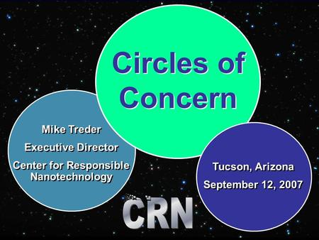 Circles of Concern Mike Treder Executive Director Center for Responsible Nanotechnology Mike Treder Executive Director Center for Responsible Nanotechnology.