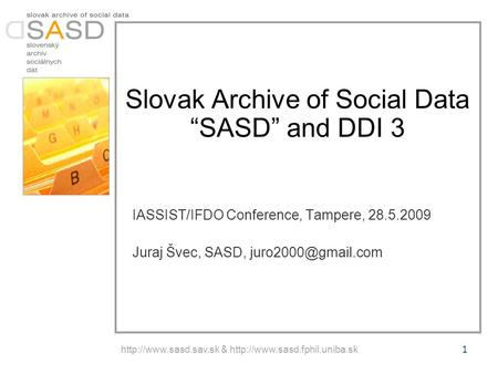 "&  Slovak Archive of Social Data ""SASD"" and DDI 3 IASSIST/IFDO Conference, Tampere, 28.5.2009 Juraj."