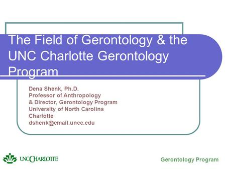 The Field of Gerontology & the UNC Charlotte Gerontology Program Dena Shenk, Ph.D. Professor of Anthropology & Director, Gerontology Program University.