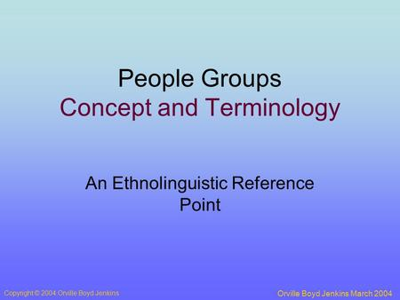 People Groups Concept and Terminology An Ethnolinguistic Reference Point Orville Boyd Jenkins March 2004 Copyright © 2004 Orville Boyd Jenkins.
