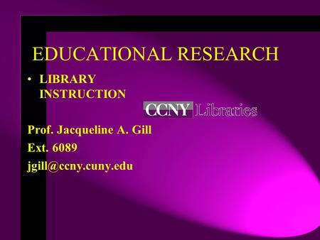EDUCATIONAL RESEARCH LIBRARY INSTRUCTION Prof. Jacqueline A. Gill Ext. 6089