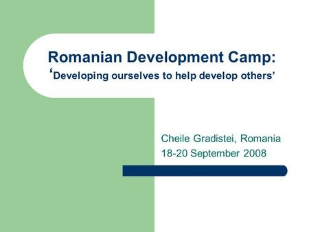 Romanian Development Camp: ' Developing ourselves to help develop others' Cheile Gradistei, Romania 18-20 September 2008.