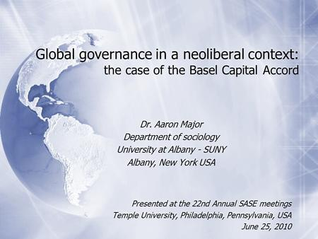 Global governance in a neoliberal context: the case of the Basel Capital Accord Dr. Aaron Major Department of sociology University at Albany - SUNY Albany,