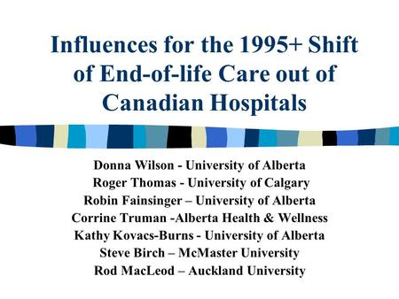Influences for the 1995+ Shift of End-of-life Care out of Canadian Hospitals Donna Wilson - University of Alberta Roger Thomas - University of Calgary.